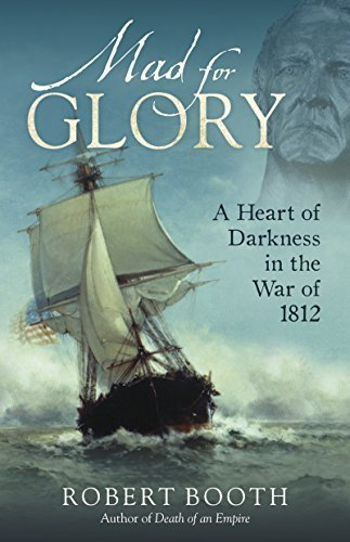 Robert Booth Mad For Glory A Heart Of Darkness In The War Of 1812