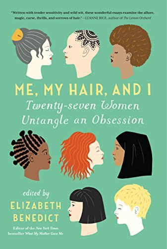 Elizabeth Benedict Me My Hair And I Twenty Seven Women Untangle An Obsession