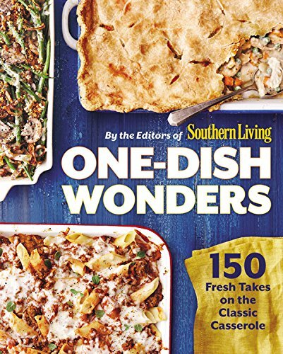 The Editors Of Southern Living Magazine One Dish Wonders 150 Fresh Takes On The Classic Casserole