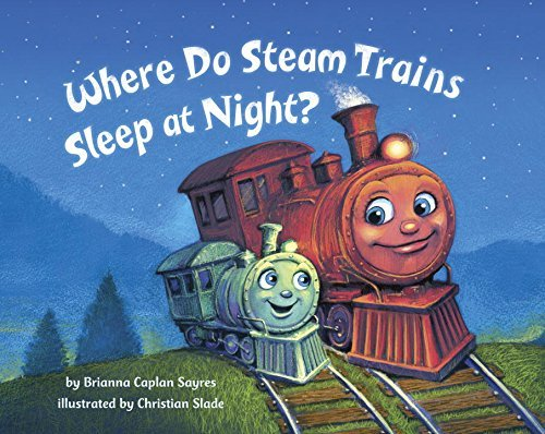 Brianna Caplan Sayres Where Do Steam Trains Sleep At Night?