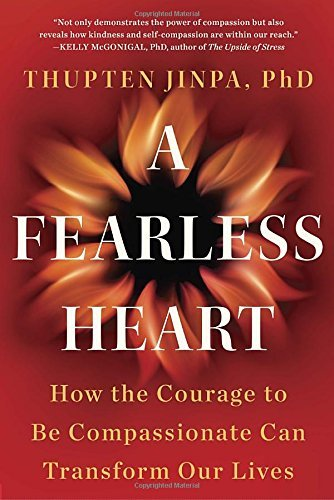 Thupten Jinpa A Fearless Heart How The Courage To Be Compassionate Can Transform