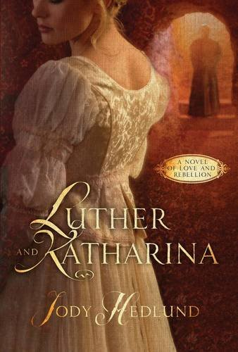 Jody Hedlund Luther And Katharina A Novel Of Love And Rebellion