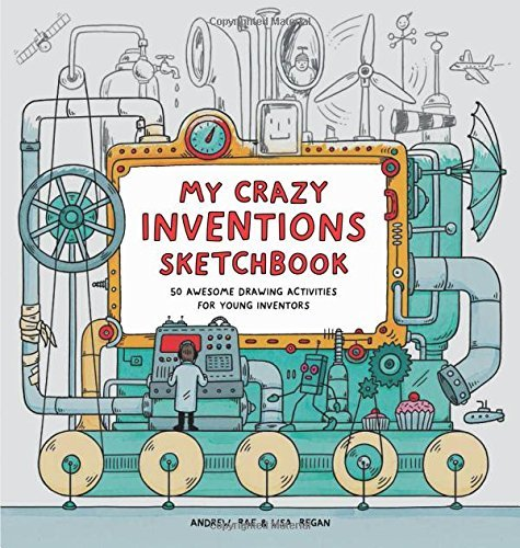 Lisa Regan My Crazy Inventions Sketchbook 50 Awesome Drawing Activities For Young Inventors