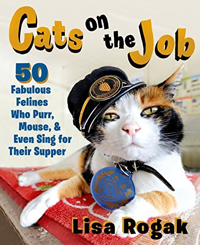 Lisa Rogak Cats On The Job 50 Fabulous Felines Who Purr Mouse And Even Sin
