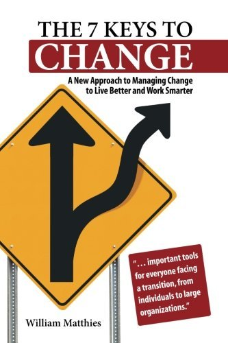 William Matthies The 7 Keys To Change A New Approach To Managing Change To Live Better