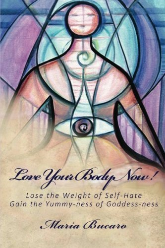 Maria Bucaro Love Your Body Now! Lose The Weight Of Self Hate Gain The Yummy Ness