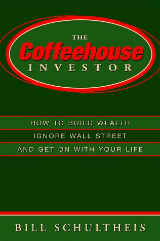 Bill Schultheis The Coffeehouse Investor How To Build Wealth Ingore Wall Street And Get On