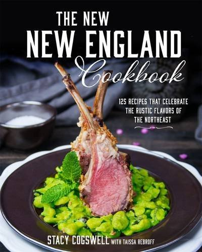 Stacy Cogswell The New New England Cookbook 125 Recipes That Celebrate The Rustic Flavors Of