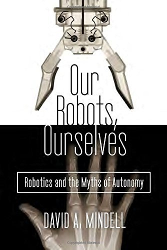 David A. Mindell Our Robots Ourselves Robotics And The Myths Of Autonomy