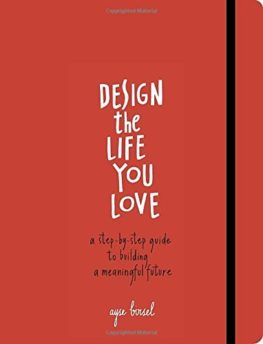 Ayse Birsel Design The Life You Love A Step By Step Guide To Building A Meaningful Fut
