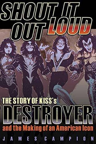 James Campion Shout It Out Loud The Story Of Kiss's Destroyer And The Making Of A