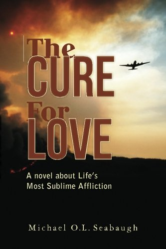 Michael O. L. Seabaugh The Cure For Love A Novel About Life's Most Sublime Affliction