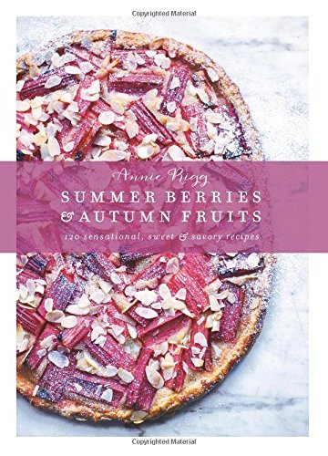 Annie Rigg Summer Berries & Autumn Fruits 120 Sensational Sweet & Savory Recipes