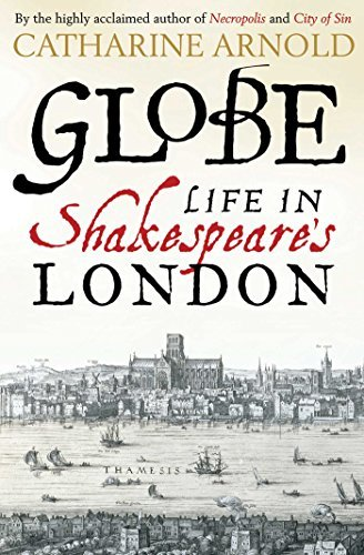 Catharine Arnold Globe Life In Shakespeare's London