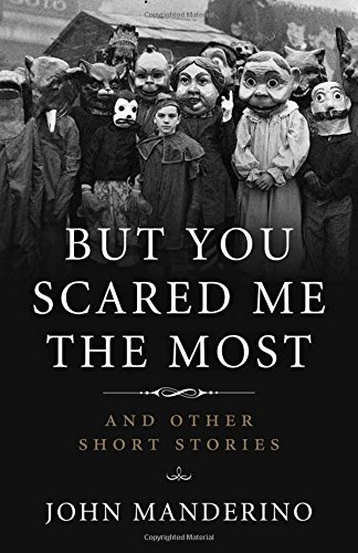 John Manderino But You Scared Me The Most And Other Short Stories