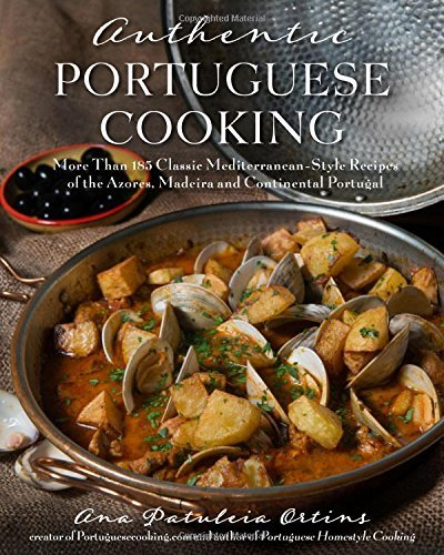 Ana Patuleia Ortins Authentic Portuguese Cooking More Than 185 Classic Mediterranean Style Recipes