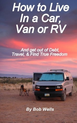 Bob Wells How To Live In A Car Van Or Rv And Get Out Of Debt Travel And Find True Freedo