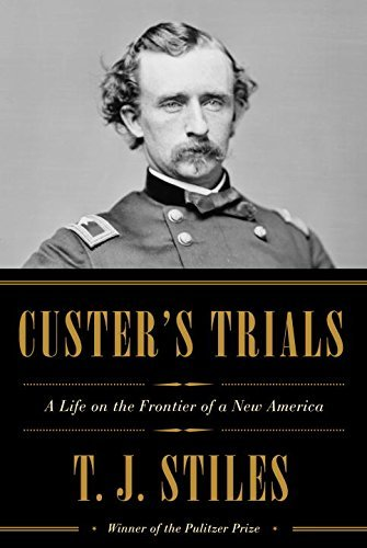 T. J. Stiles Custer's Trials A Life On The Frontier Of A New America