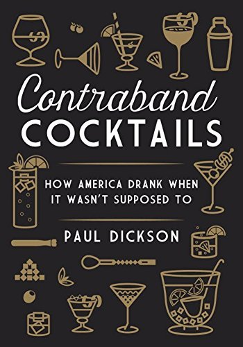Paul Dickson Contraband Cocktails How America Drank When It Wasn't Supposed To