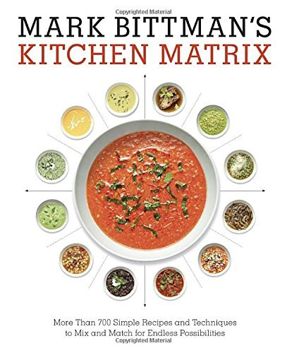 Mark Bittman Mark Bittman's Kitchen Matrix More Than 700 Simple Recipes And Techniques To Mi