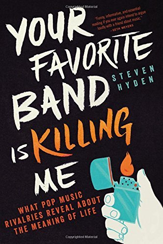 Steven Hyden Your Favorite Band Is Killing Me What Pop Music Rivalries Reveal About The Meaning