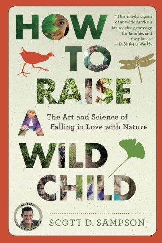 Scott D. Sampson How To Raise A Wild Child The Art And Science Of Falling In Love With Natur