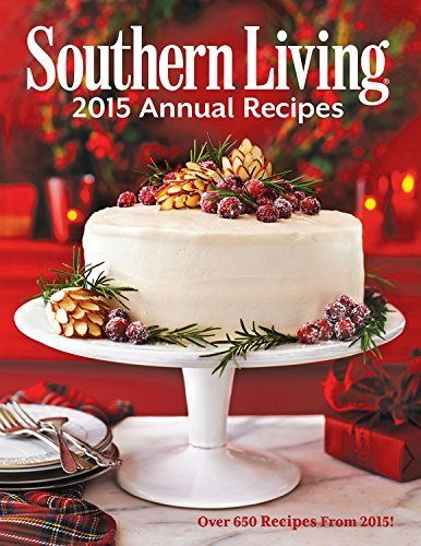 The Editors Of Southern Living Magazine Southern Living Annual Recipes Over 650 Recipes From 2015 2015