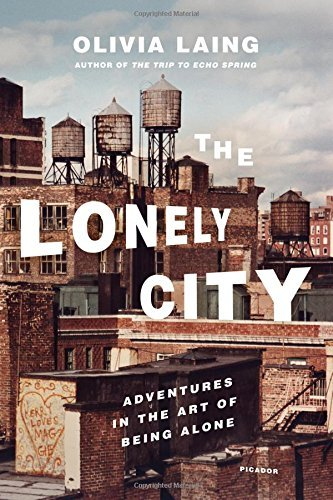 Olivia Laing The Lonely City Adventures In The Art Of Being Alone