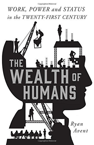 Ryan Avent The Wealth Of Humans Work Power And Status In The Twenty First Centu