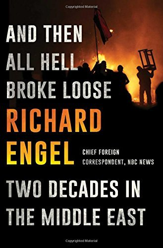 Richard Engel And Then All Hell Broke Loose Two Decades In The Middle East