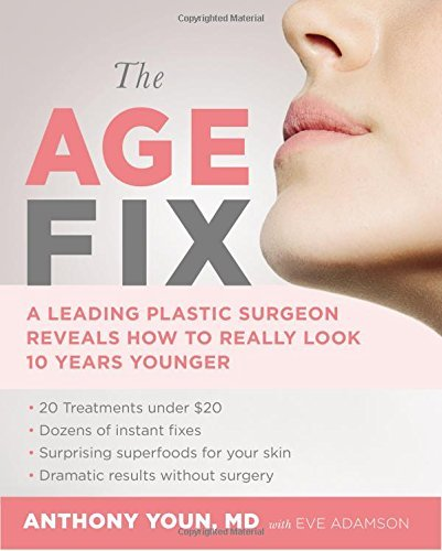 Anthony Youn The Age Fix A Leading Plastic Surgeon Reveals How To Really L