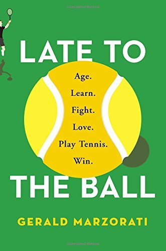Gerald Marzorati Late To The Ball Age. Learn. Fight. Love. Play Tennis. Win.