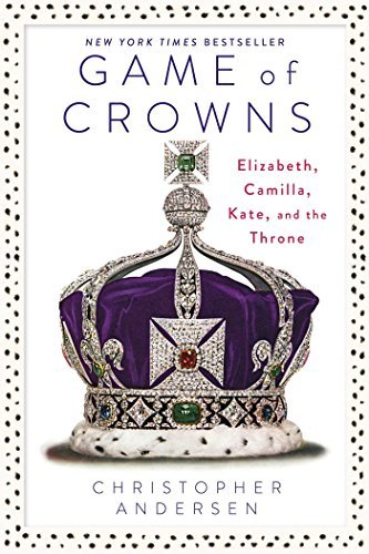 Christopher Andersen Game Of Crowns Elizabeth Camilla Kate And The Throne