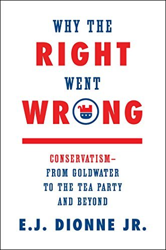 E. J. Dionne Why The Right Went Wrong Conservatism From Goldwater To The Tea Party And