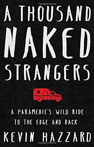 Kevin Hazzard A Thousand Naked Strangers A Paramedic's Wild Ride To The Edge And Back
