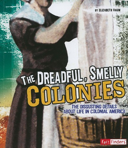 Elizabeth Raum The Dreadful Smelly Colonies The Disgusting Details About Life In Colonial Ame