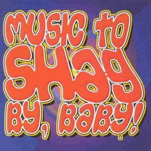 Music To Shag By Baby! Music To Shag By Baby!