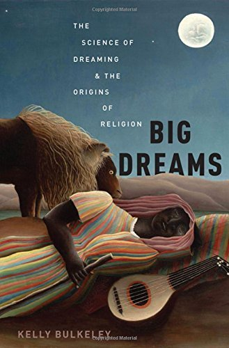 Kelly Bulkeley Big Dreams The Science Of Dreaming And The Origins Of Religi
