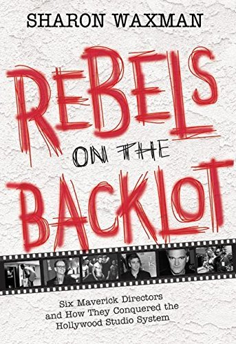 Sharon Waxman Rebels On The Backlot Six Maverick Directors & How They Conquered The Hollywood Studio System