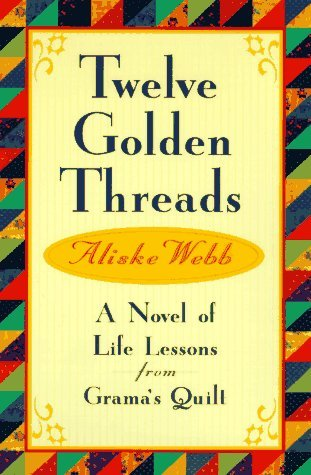 Aliske Webb Twelve Golden Threads A Novel Of Life Lessons From Grama's Quilt