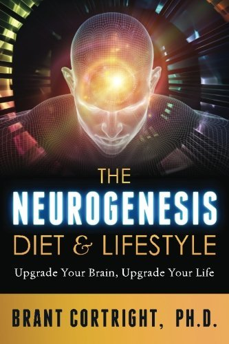 Brant Cortright Ph. D. The Neurogenesis Diet And Lifestyle Upgrade Your Brain Upgrade Your Life
