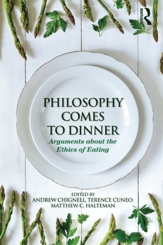 Andrew Chignell Philosophy Comes To Dinner Arguments About The Ethics Of Eating