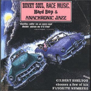 Honky Soul Race Music Hard Bop & Anachronic Jass Gilbert Shelton Chooses A Few Of His Favorite Numbers