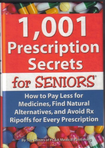 Fc&a Medical Publishing 1 001 Prescription Secrets For Seniors How To Pay Less For Medicines Find Natural Alternatives & Avoid Rx Ripoffs For Every Prescription