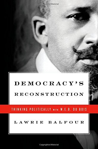 Lawrie Balfour Democracy's Reconstruction Thinking Politically With W.E.B. Du Bois