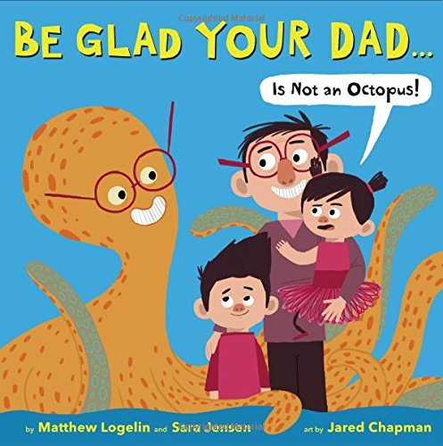 Matthew Logelin Be Glad Your Dad...(is Not An Octopus!)
