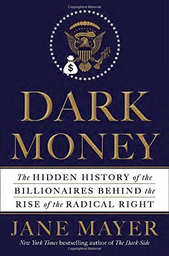 Jane Mayer Dark Money The Hidden History Of The Billionaires Behind The