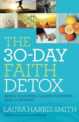 Laura Harris Smith The 30 Day Faith Detox Renew Your Mind Cleanse Your Body Heal Your Spi