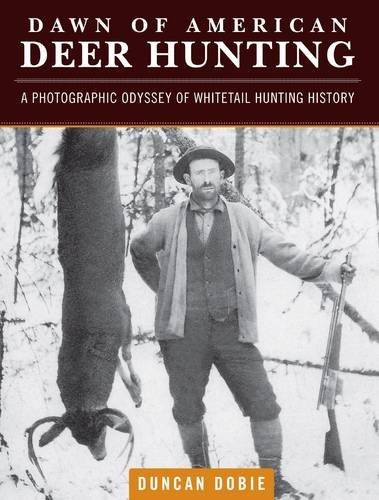 Duncan Dobie Dawn Of American Deer Hunting A Photographic Odyssey Of Whitetail Hunting Histo