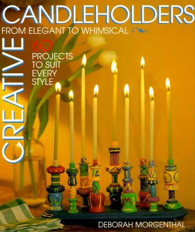 Deborah Morgenthal Creative Candleholders From Elegant To Whimsical 60 Projects To Suit Every Taste